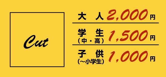 カット料金大人2,000円子 供 (~小学生)1,000円学生 (中・高)1,500円